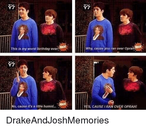 Worst Birthday: Y 7 i  This is my worst birthday ever  o, cause it's a little humid...  Why, cause you ran over Oprah  ES, CAUSE IRAN OVER OPRAH DrakeAndJoshMemories