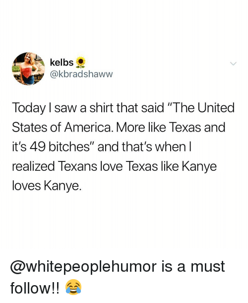 """America, Kanye, and Love: y@kbradshaww  Today l saw a shirt that said """"The United  States of America. More like Texas and  it's 49 bitches"""" and that's when l  realized Texans love Texas like Kanye  loves Kanye. @whitepeoplehumor is a must follow!! 😂"""