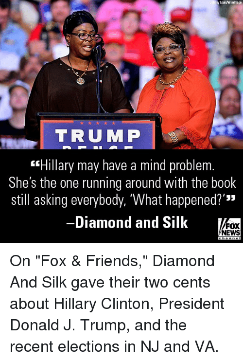 """Two Cents: y Lois/Wirelmage  TRUMP  """"Hillary may have a mind problem  She's the one running around with the book  still asking everybody, 'What happened?'""""  -Diamond and Silk  '33  FOX  NEWS On """"Fox & Friends,"""" Diamond And Silk gave their two cents about Hillary Clinton, President Donald J. Trump, and the recent elections in NJ and VA."""