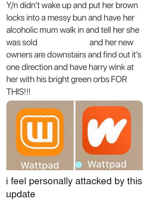 One Direction: Y/n didn't wake up and put her brown  locks into a messy bun and have her  alcoholic mum walk in and tell her she  Was Sold  owners are downstairs and find out it's  one direction and have harry wink at  her with his bright green orbs FOR  THIS!!!  and ner newW  Wattpad  Wattpad i feel personally attacked by this update
