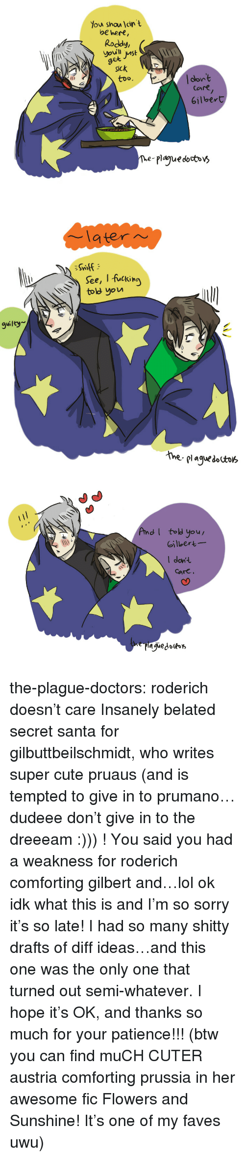 secret santa: Y  ou shou dn  t  be hert,  Roddy  et  Sick  too.  clon't  Care  6ilbert  The-plague docbbv>   latern  See, I fuckin  ov  guilty  hhe plaguesa   AndI tol you  Gilbert  I dont  care the-plague-doctors:  roderich doesn't care  Insanely belated secret santa for gilbuttbeilschmidt, who writes super cute pruaus (and is tempted to give in to prumano…dudeee don't give in to the dreeeam :))) ! You said you had a weakness for roderich comforting gilbert and…lol ok idk what this is and I'm so sorry it's so late! I had so many shitty drafts of diff ideas…and this one was the only one that turned out semi-whatever. I hope it's OK, and thanks so much for your patience!!! (btw you can find muCH CUTER austria comforting prussia in her awesome fic Flowers and Sunshine! It's one of my faves uwu)