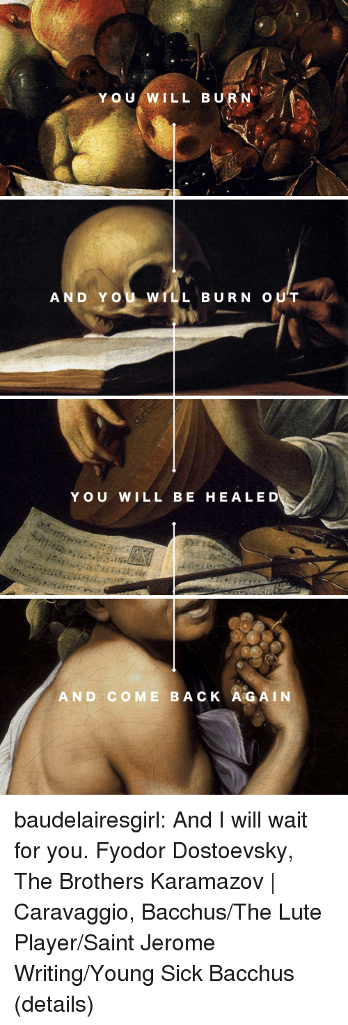 Tumblr, Blog, and Sick: Y OU WILL BURN   AND YOU WILL BURN OUT   YOU WILL BE HEALED   AND COME BACK A GAIN baudelairesgirl: And I will wait for you. Fyodor Dostoevsky, The Brothers Karamazov   Caravaggio, Bacchus/The Lute Player/Saint Jerome Writing/Young Sick Bacchus (details)