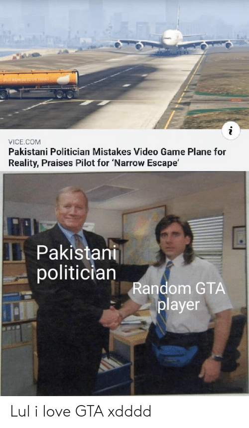 Love, Game, and Video: Y RONINYUR TAE  VICE.COM  Pakistani Politician Mistakes Video Game Plane for  Reality, Praises Pilot for 'Narrow Escape'  Pakistani  politician  Random GTA  player Lul i love GTA xdddd