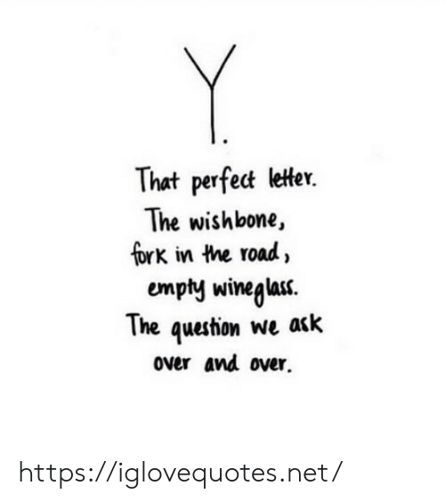 the question: Y  That perfect letter.  The wishbone,  fork in the road,  empty wineglas.  The question we ack  over and over https://iglovequotes.net/