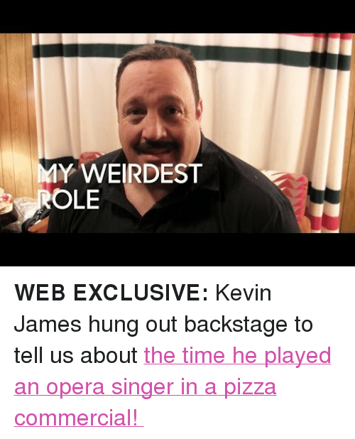 """Kevin James: Y WEIRDEST  OLE <p><b>WEB EXCLUSIVE: </b>Kevin James hung out backstage to tell us about <a href=""""https://www.youtube.com/watch?v=44ihitAE0ik"""" target=""""_blank"""">the time he played an opera singer in a pizza commercial!</a></p>"""