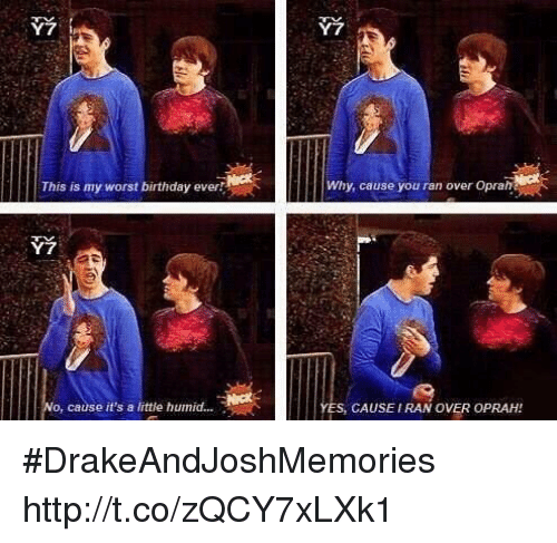 Worst Birthday: Y7  2  This is my worst birthday ever  Why, cause you ran over Oprah  Y7  o, cause it's a little humid....  ES, CAUSEIRAN OVER OPRAH! #DrakeAndJoshMemories http://t.co/zQCY7xLXk1