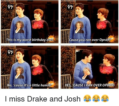 Worst Birthday: Y7  4his my worst birthday evera  No, 'cause it's a little humid  Y7  Cause you ran over Oprah?  YES, CAUSE IRAN OVER OPRAHK I miss Drake and Josh 😂😂😂