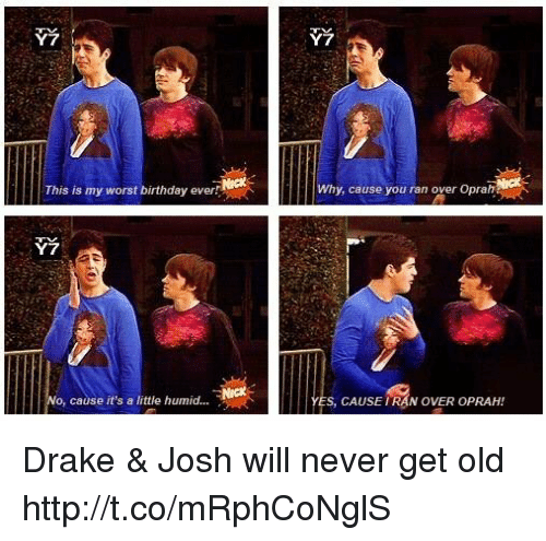 Worst Birthday: Y7  Y7  This is my worst birthday ever!  Why, cause you ran over Oprah  Y7  o, cause it's a little humid...  YES, CAUSE IRAN OVER OPRAH! Drake & Josh will never get old http://t.co/mRphCoNglS