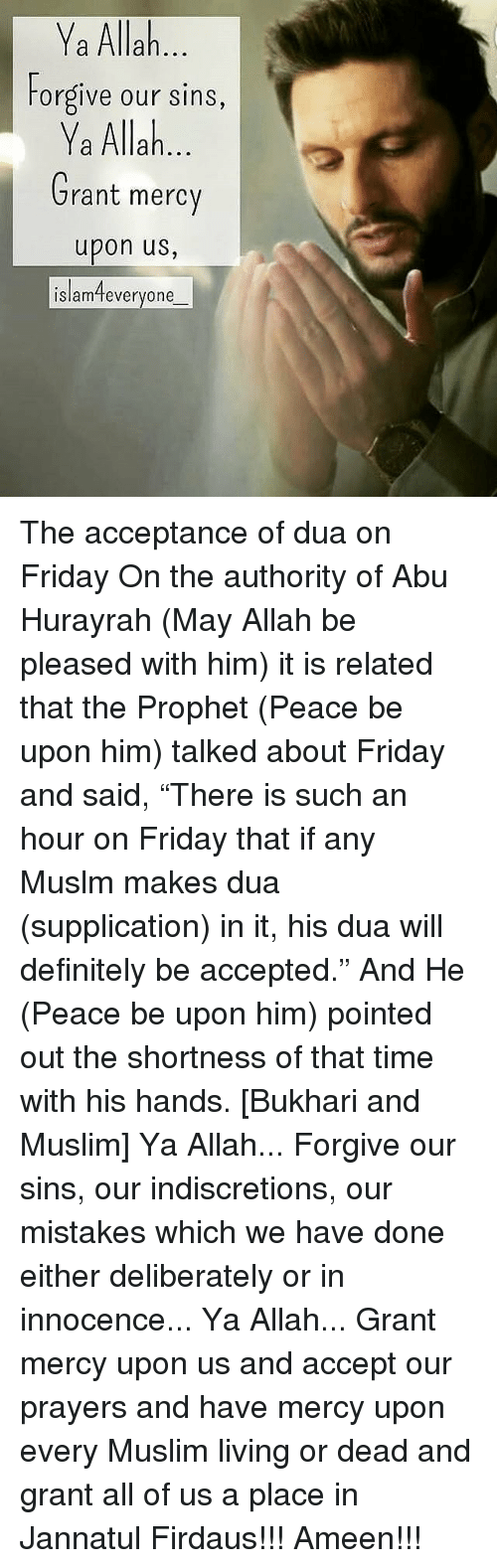 "Definitely, Friday, and Memes: Ya Allah  Forgive our sins,  Ya Allah  Grant mercy  upon us,  islamteveryone The acceptance of dua on Friday On the authority of Abu Hurayrah (May Allah be pleased with him) it is related that the Prophet (Peace be upon him) talked about Friday and said, ""There is such an hour on Friday that if any Muslm makes dua (supplication) in it, his dua will definitely be accepted."" And He (Peace be upon him) pointed out the shortness of that time with his hands. [Bukhari and Muslim] Ya Allah... Forgive our sins, our indiscretions, our mistakes which we have done either deliberately or in innocence... Ya Allah... Grant mercy upon us and accept our prayers and have mercy upon every Muslim living or dead and grant all of us a place in Jannatul Firdaus!!! Ameen!!!"
