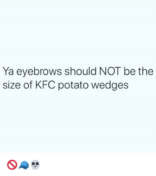eyebrows: Ya eyebrows should NOT be the  size of KFC potato wedges 🚫🧢💀