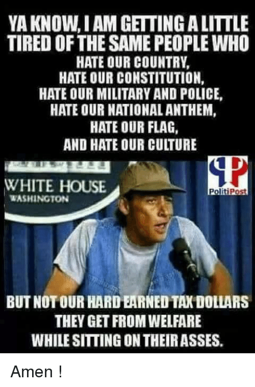 Memes, Police, and White House: YA KNOW,I AM GETTING A LITTLE  TIRED OFTHE SAME PEOPLE WHO  HATE OUR COUNTRY,  HATE OUR CONSTITUTION,  HATE OUR MILITARY AND POLICE,  HATE OUR NATIONAL ANTHEM,  HATE OUR FLAG,  AND HATE OUR CULTURE  WHITE HOUSE  PolitiPost  WASHINGTON  BUT NOT OUR HARD EARNED TAX DOLLARS  THEY GET FROM WELFARE  WHILE SITTING ON THEIRASSES. Amen !