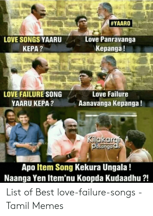 Best Meme Songs:  #YAARO  LOVE SONGS YAARU  КЕРА?  Love Panravanga  Kepanga!  LOVE FAILURE SONG  Love Failure  YAARU KEPA?  Aanavanga Kepanga!  Kilakaran  vegagan.c  Apo Item Song Kekura Ungala!  Naanga Yen Item'nu Koopda Kudaadhu ?! List of Best love-failure-songs - Tamil Memes