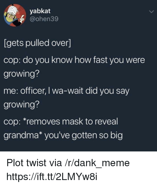 R Dank: yabkat  @ohen39  [gets pulled over]  cop: do you know how fast you were  growing?  me: officer, I wa-wait did you say  growing?  cop: *removes mask to reveal  grandma* you've gotten so big Plot twist via /r/dank_meme https://ift.tt/2LMYw8i