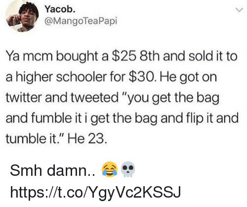 """Smh, Twitter, and Got: Yacob.  @MangoTeaPapi  Ya mcm bought a $25 8th and sold it to  a higher schooler for $30. He got on  twitter and tweeted """"you get the bag  and fumble it i get the bag and flip it and  tumble it."""" He 23. Smh damn.. 😂💀 https://t.co/YgyVc2KSSJ"""
