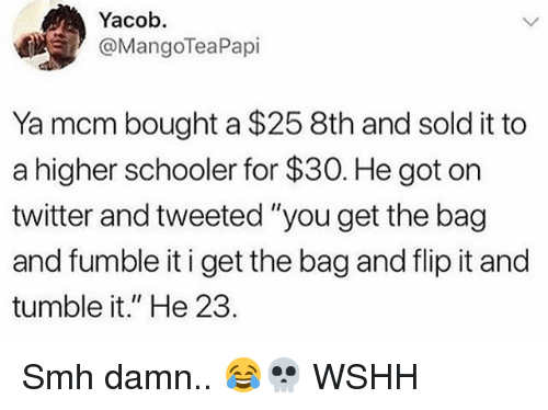 """Memes, Smh, and Twitter: Yacob.  @MangoTeaPapi  Ya mcm bought a $25 8th and sold it to  a higher schooler for $30. He got on  twitter and tweeted """"you get the bag  and fumble it i get the bag and flip it and  tumble it."""" He 23. Smh damn.. 😂💀 WSHH"""