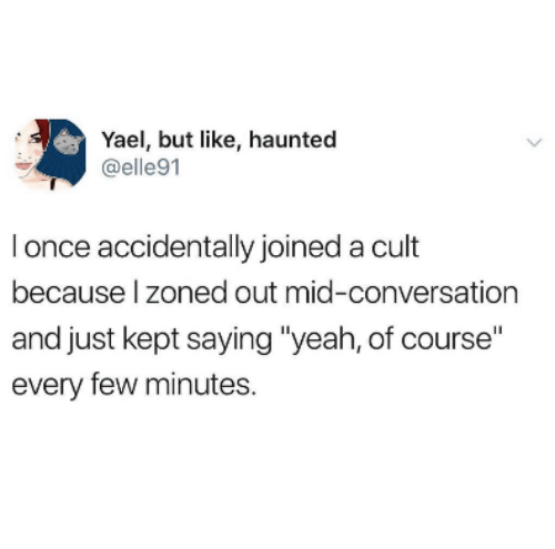 """Yeah, Once, and Cult: Yael, but like, haunted  @elle91  I once accidentally joined a cult  because l zoned out mid-conversation  and just kept saying """"yeah, of course""""  every few minutes."""