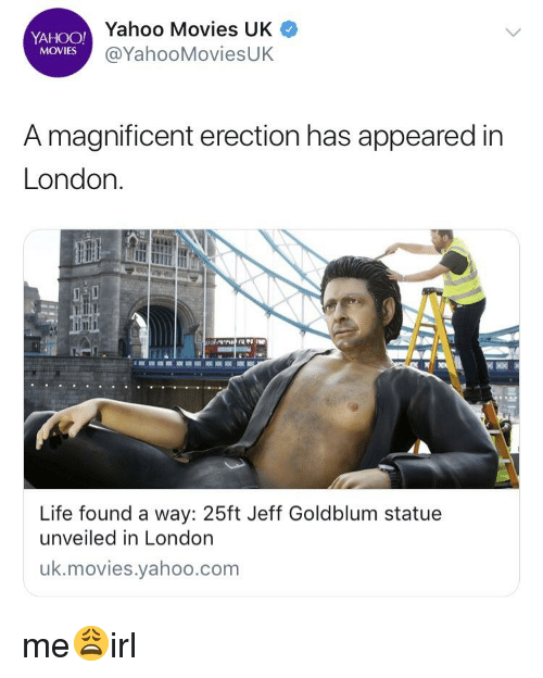 Life, Movies, and London: YAHOO!  MOVIES  Yahoo Movies UK  @YahooMoviesUK  A magnificent erection has appeared in  London  Life found a way: 25ft Jeff Goldblum statue  unveiled in London  uk.movies.yahoo.com