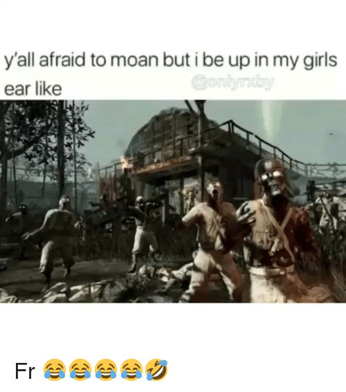 Girls, Memes, and 🤖: y'all afraid to moan but i be up in my girls  ear like Fr 😂😂😂😂🤣