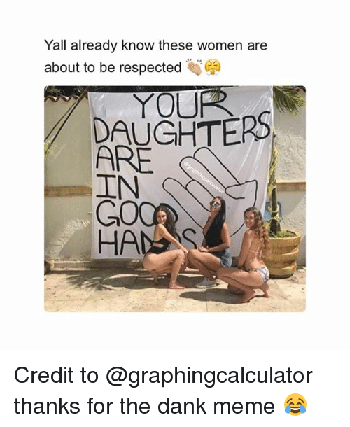 "Dank, Meme, and Memes: Yall already know these women are  about to be respected )  ""  YOUR  DAUGHTERS  ARE  GO  HANS Credit to @graphingcalculator thanks for the dank meme 😂"