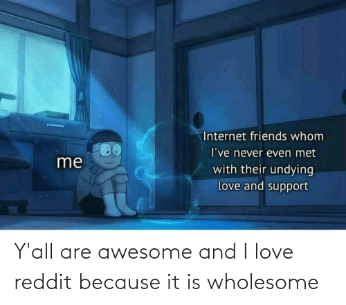 Love: Y'all are awesome and I love reddit because it is wholesome