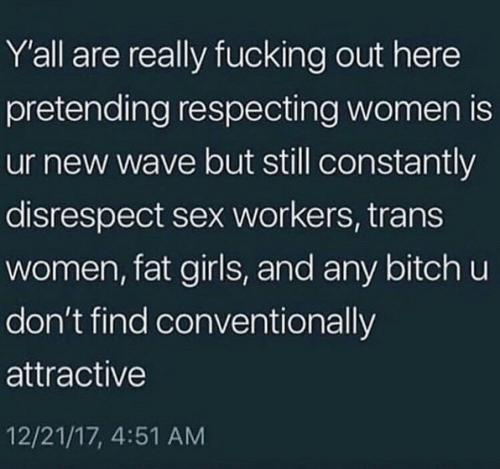 new wave: Y'all are really fucking out here  pretending respecting women is  ur new wave but still constantly  disrespect sex workers, trans  women, fat girls, and any bitch u  don't find conventionally  attractive  12/21/17, 4:51 AM