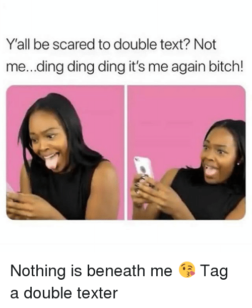 Bitch, Girl, and Text: Y'all be scared to double text? Not  me...ding ding ding it's me again bitch! Nothing is beneath me 😘 Tag a double texter