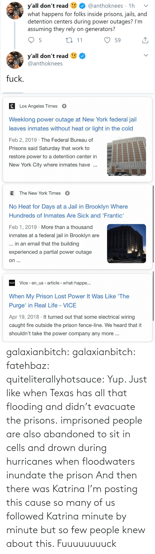 article: y'all don't read  what happens for folks inside prisons, jails, and  detention centers during power outages? I'm  assuming they rely on generators?  @anthoknees · 1h  27 11  59  y'all don't read  @anthoknees  fuck.   Los Angeles Times  Weeklong power outage at New York federal jail  leaves inmates without heat or light in the cold  Feb 2, 2019 · The Federal Bureau of  Prisons said Saturday that work to  restore power to a detention center in  New York City where inmates have   E The New York Times  O  No Heat for Days at a Jail in Brooklyn Where  Hundreds of Inmates Are Sick and 'Frantic'  Feb 1, 2019 · More than a thousand  inmates at a federal jail in Brooklyn are  ... in an email that the building  experienced a partial power outage  on ...   Vice > en_us article > what-happe...  When My Prison Lost Power It Was Like 'The  Purge' in Real Life - VICE  Apr 19, 2018 · It turned out that some electrical wiring  caught fire outside the prison fence-line. We heard that it  shouldn't take the power company any more .. galaxianbitch: galaxianbitch:   fatehbaz:  quiteliterallyhotsauce:   Yup. Just like when Texas has all that flooding and didn't evacuate the prisons.   imprisoned people are also abandoned to sit in cells and drown during hurricanes when floodwaters inundate the prison   And then there was Katrina        I'm posting this cause so many of us followed Katrina minute by minute but so few people knew about this.    Fuuuuuuuuck