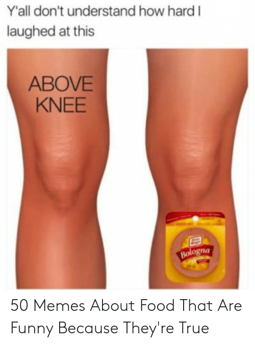 Memes About Food: Yall don't understand how hard I  laughed at this  ABOVE  KNEE  Bologna 50 Memes About Food That Are Funny Because They're True