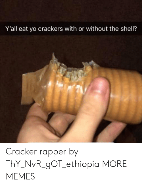 Dank, Memes, and Target: Y'all eat yo crackers with or without the shell? Cracker rapper by ThY_NvR_gOT_ethiopia MORE MEMES