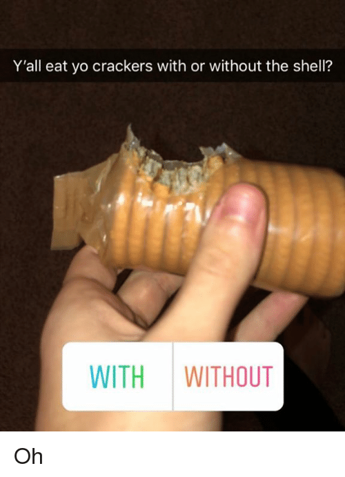 Yo, Dank Memes, and Shell: Y'all eat yo crackers with or without the shell?  nv  WITH WITHOUT Oh