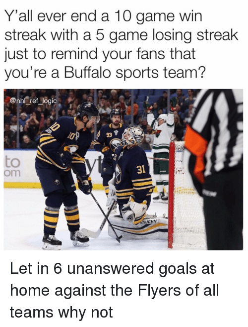Goals, Logic, and Memes: Y'all ever end a 10 game win  streak with a 5 game losing streak  just to remind your fans that  you're a Buffalo sports team?  @nhl ref logic  93  to  om  31  VAUGHN Let in 6 unanswered goals at home against the Flyers of all teams why not