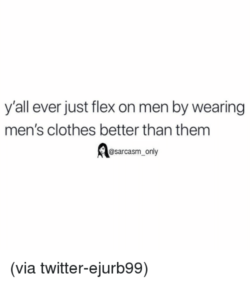 Clothes, Flexing, and Funny: y'all ever just flex on men by wearing  men's clothes better than them  @sarcasm_only (via twitter-ejurb99)