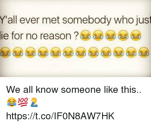 Reason, Who, and All: Yall ever met somebody who just  lie for no reason ? We all know someone like this.. 😂💯🤦‍♂️ https://t.co/IF0N8AW7HK