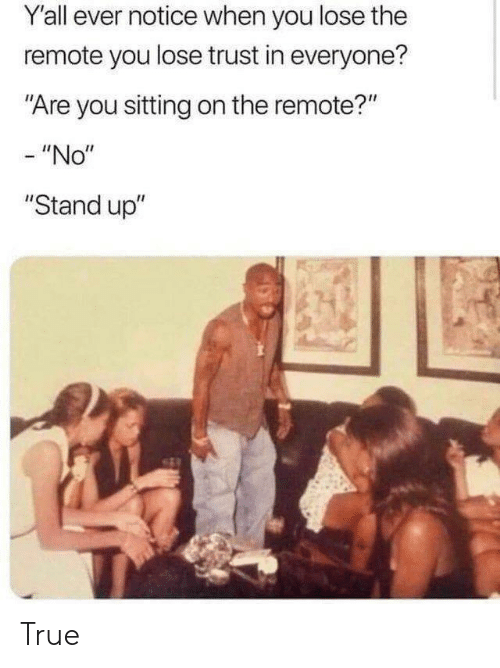 "True, You, and Stand Up: Y'all ever notice when you lose the  remote you lose trust in everyone?  ""Are you sitting on the remote?""  - ""No""  ""Stand up"" True"
