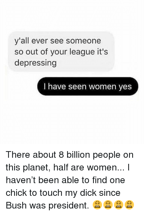 Memes, Dick, and Women: y'all ever see someone  so out of your league it's  depressing  I have seen women yes There about 8 billion people on this planet, half are women... I haven't been able to find one chick to touch my dick since Bush was president. 😩😩😩😩