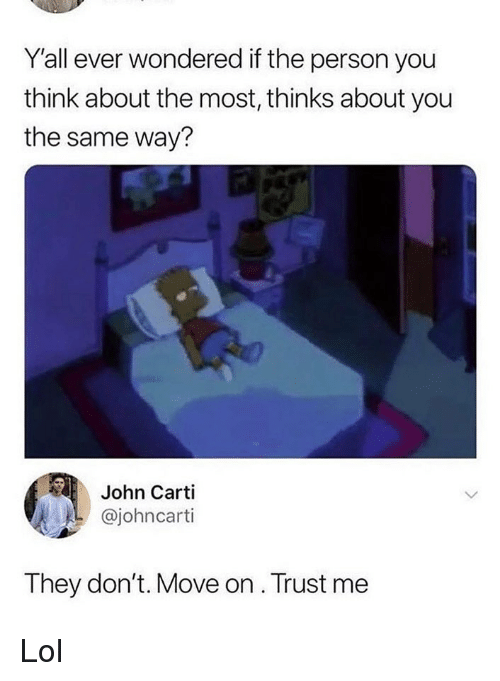 dont move: Y'all ever wondered if the person you  think about the most, thinks about you  the same way?  John Carti  @johncarti  They don't. Move on . Trust me Lol