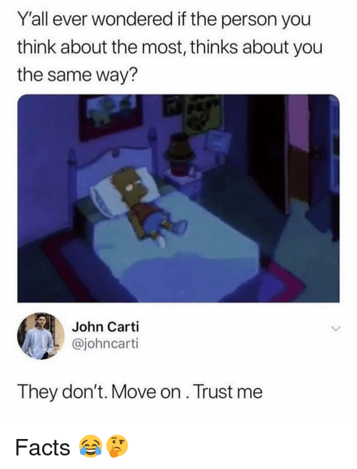 dont move: Y'all ever wondered if the person you  think about the most, thinks about you  the same way?  John Carti  @johncarti  They don't. Move on. Trust me Facts 😂🤔
