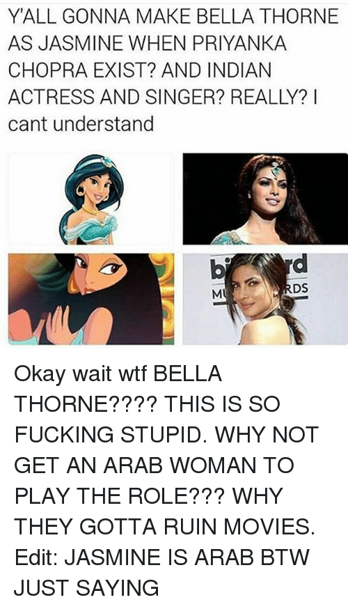 Okay Wait: YALL GONNA MAKE BELLA THORNE  AS JASIMINE WHEN PRIYANKA  CHOPRA EXIST? AND INDIAN  ACTRESS AND SINGER? REALLY? I  cant understand  DS Okay wait wtf BELLA THORNE???? THIS IS SO FUCKING STUPID. WHY NOT GET AN ARAB WOMAN TO PLAY THE ROLE??? WHY THEY GOTTA RUIN MOVIES. Edit: JASMINE IS ARAB BTW JUST SAYING
