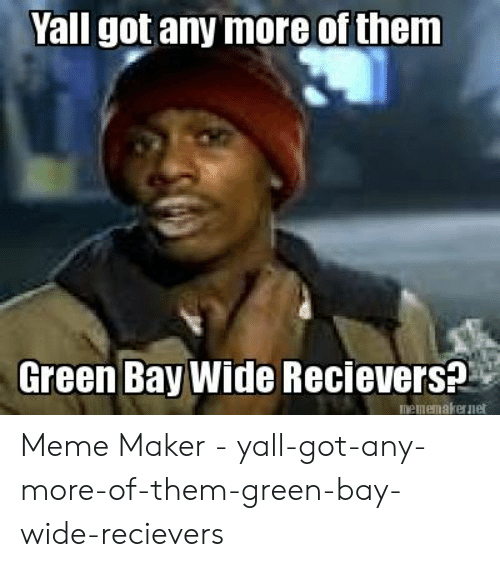 Meme, Got, and Green Bay: Yall got any more of them  Green Bay Wide Recievers?  mememakernet Meme Maker - yall-got-any-more-of-them-green-bay-wide-recievers