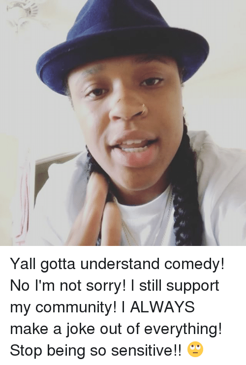 im-not-sorry: Yall gotta understand comedy! No I'm not sorry! I still support my community! I ALWAYS make a joke out of everything! Stop being so sensitive!! 🙄