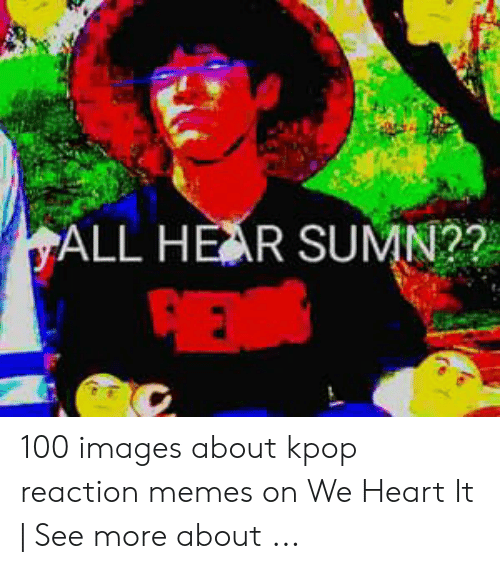 Yall Hear Sumn 100 Images About Kpop Reaction Memes On We Heart