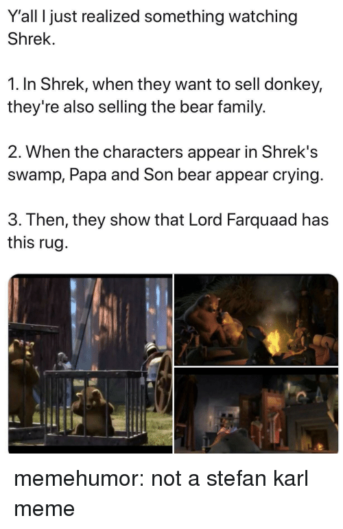farquaad: Y'all I just realized something watching  Shrek.  1. In Shrek, when they want to sell donkey,  they're also selling the bear family.  2. When the characters appear in Shrek's  swamp, Papa and Son bear appear crying  3. Then, they show that Lord Farquaad has  this rug memehumor:  not a stefan karl meme