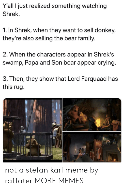 farquaad: Y'all I just realized something watching  Shrek.  1. In Shrek, when they want to sell donkey,  they're also selling the bear family.  2. When the characters appear in Shrek's  swamp, Papa and Son bear appear crying  3. Then, they show that Lord Farquaad has  this rug not a stefan karl meme by raffater MORE MEMES