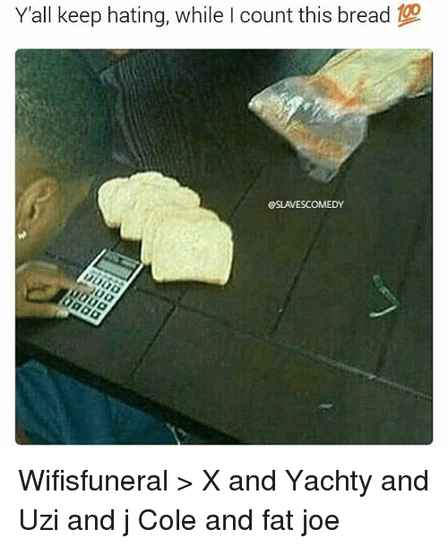 Fat Joe, J. Cole, and Memes: Yall keep hating, while I count this bread  OSLAVESCOMEDY Wifisfuneral > X and Yachty and Uzi and j Cole and fat joe