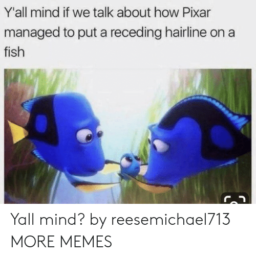 Managed: Y'all mind if we talk about how Pixar  managed to put a receding hairline on  fish Yall mind? by reesemichael713 MORE MEMES
