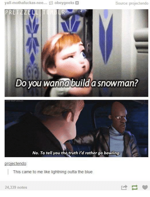 Do You Wanna Build: yall-mothafuckas-nee.. obeygeeks&  Source: projectendo  PRETZZELL  Do you wanna build a snowman?  No. To tell you the truth I'd rather go bowling  projectendo  This came to me like lightning outta the blue  24,339 notes