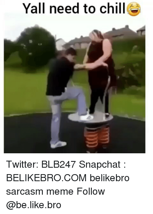Be Like, Chill, and Meme: Yall need to chill Twitter: BLB247 Snapchat : BELIKEBRO.COM belikebro sarcasm meme Follow @be.like.bro