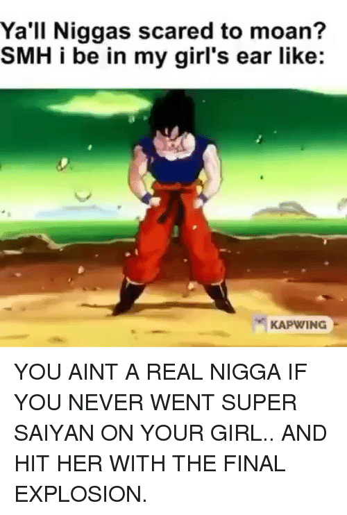 saiyan: Ya'll Niggas scared to moan?  SMH i be in my girl's ear like:  KAPWING YOU AINT A REAL NIGGA IF YOU NEVER WENT SUPER SAIYAN ON YOUR GIRL.. AND HIT HER WITH THE FINAL EXPLOSION.