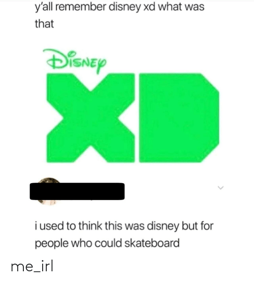 I Used To: y'all remember disney xd what was  that  DiSNEy  XD  i used to think this was disney but for  people who could skateboard me_irl