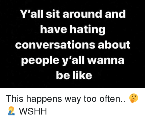 Be Like, Memes, and Wshh: Y'all sit around and  have hating  conversations about  people y'all wanna  be like This happens way too often.. 🤔🤦♂️ WSHH